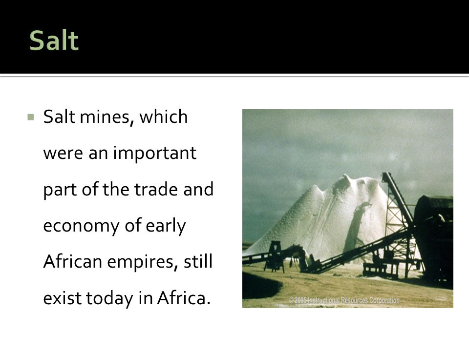 Salt Salt mines, which were an important part of the trade and economy of early African empires, still exist today in Africa.