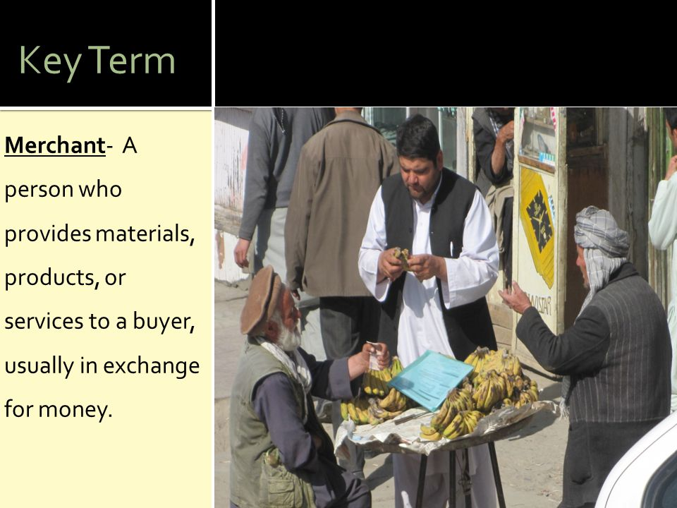 Key Term Merchant- A person who provides materials, products, or services to a buyer, usually in exchange for money.