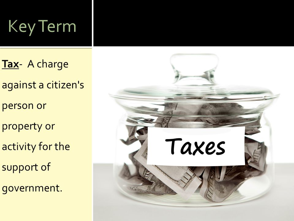 Key Term Tax- A charge against a citizen s person or property or activity for the support of government.