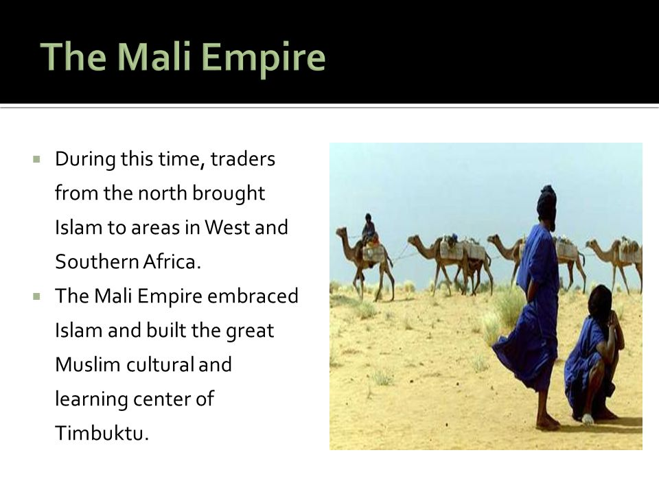 The Mali Empire During this time, traders from the north brought Islam to areas in West and Southern Africa.