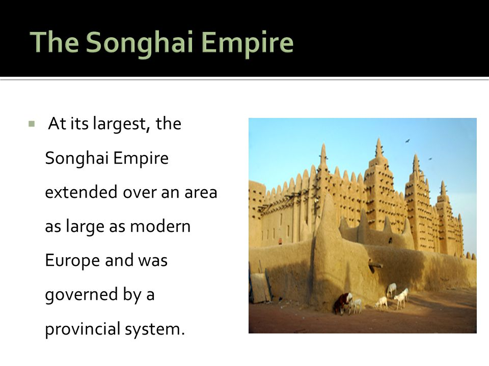 The Songhai Empire At its largest, the Songhai Empire extended over an area as large as modern Europe and was governed by a provincial system.