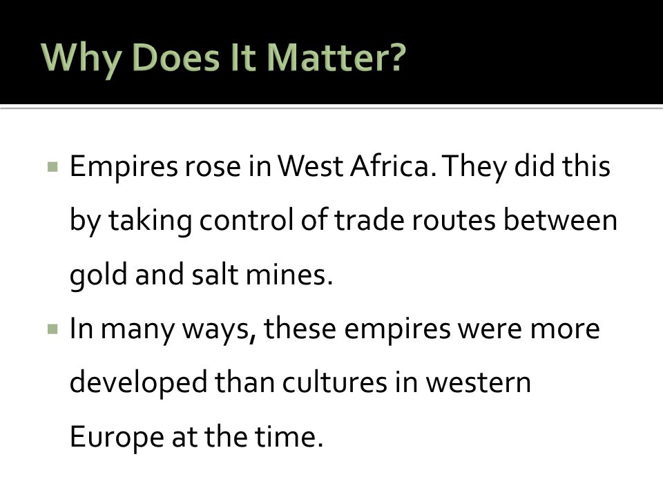 Why Does It Matter Empires rose in West Africa. They did this by taking control of trade routes between gold and salt mines.