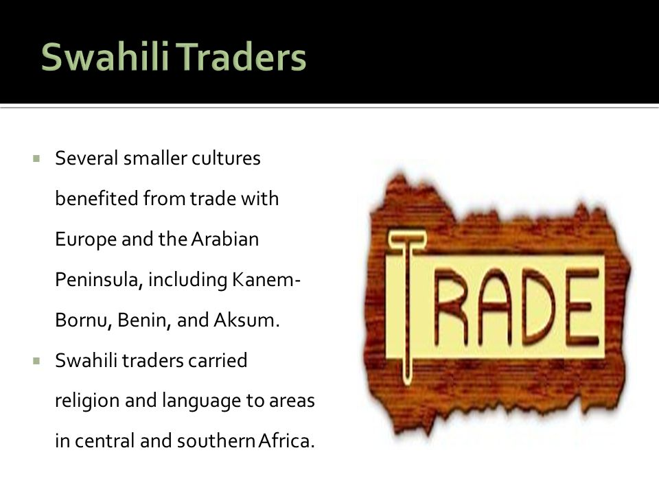 Swahili Traders Several smaller cultures benefited from trade with Europe and the Arabian Peninsula, including Kanem-Bornu, Benin, and Aksum.