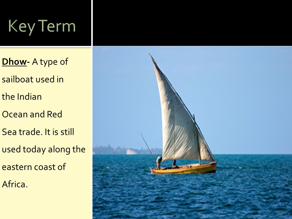 Key Term Dhow- A type of sailboat used in the Indian Ocean and Red Sea trade.