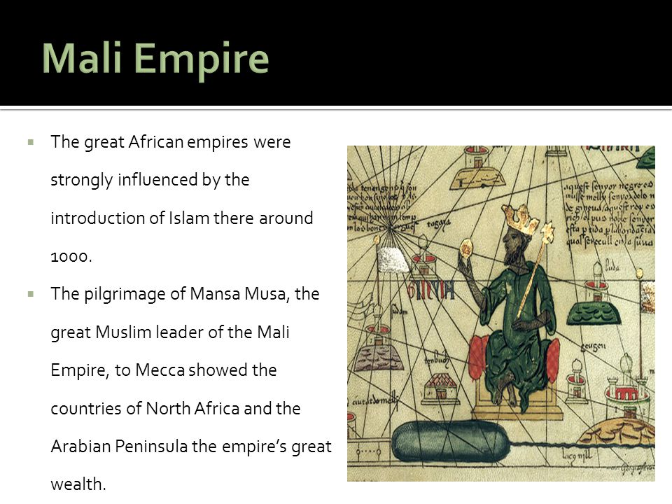 Mali Empire The great African empires were strongly influenced by the introduction of Islam there around 1000.