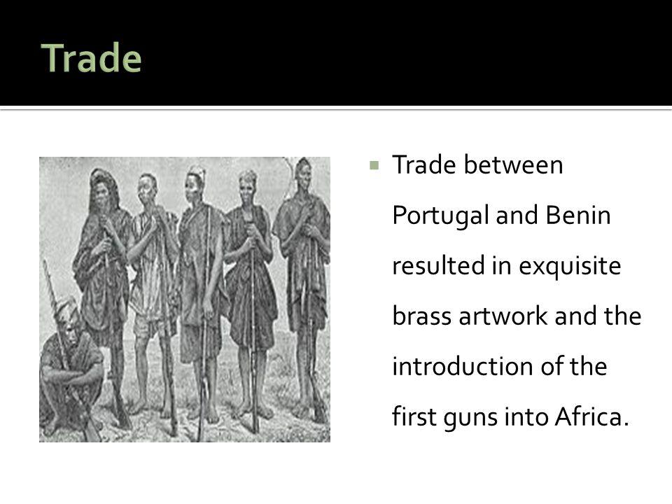 Trade Trade between Portugal and Benin resulted in exquisite brass artwork and the introduction of the first guns into Africa.