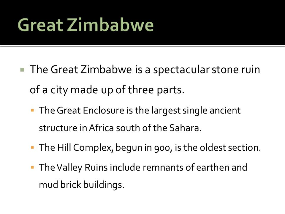 Great Zimbabwe The Great Zimbabwe is a spectacular stone ruin of a city made up of three parts.