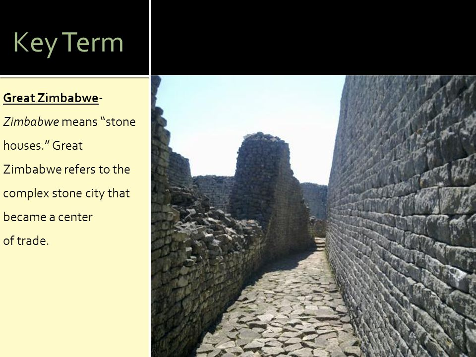 Key Term Great Zimbabwe- Zimbabwe means stone houses. Great Zimbabwe refers to the complex stone city that became a center of trade.