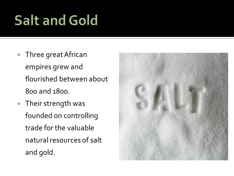Salt and Gold Three great African empires grew and flourished between about 800 and 1800.