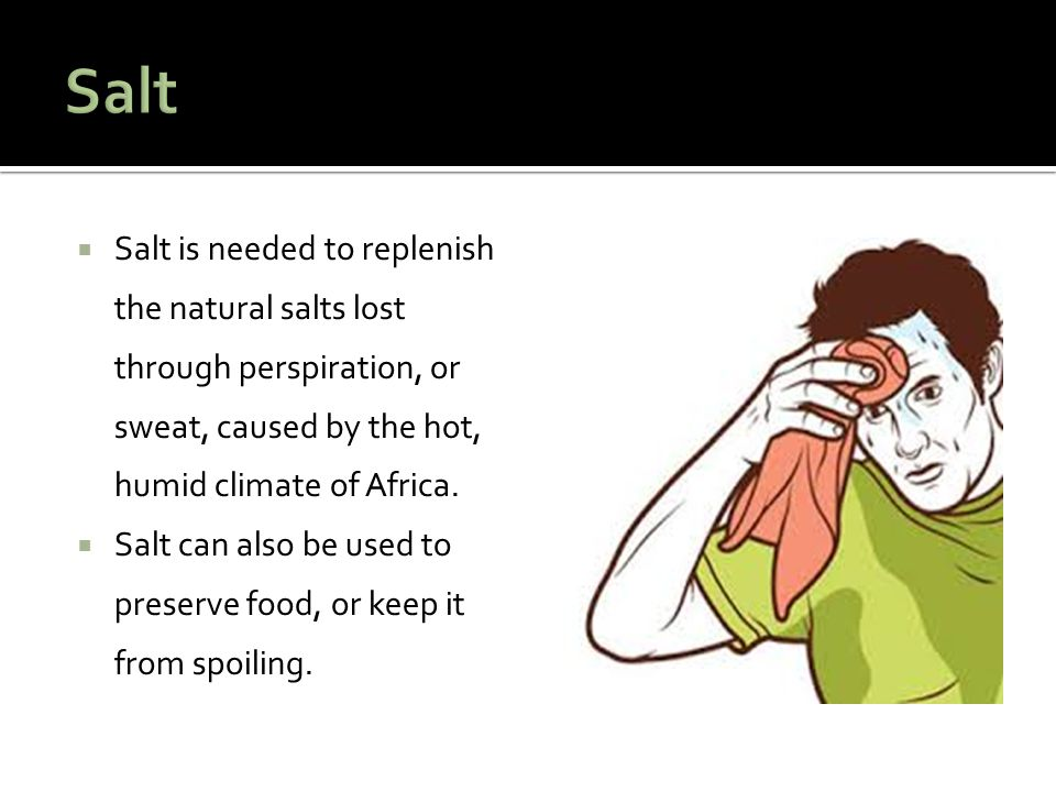 Salt Salt is needed to replenish the natural salts lost through perspiration, or sweat, caused by the hot, humid climate of Africa.