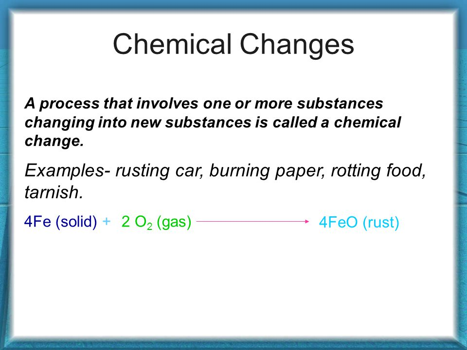Chemical Changes A process that involves one or more substances changing into new substances is called a chemical change.