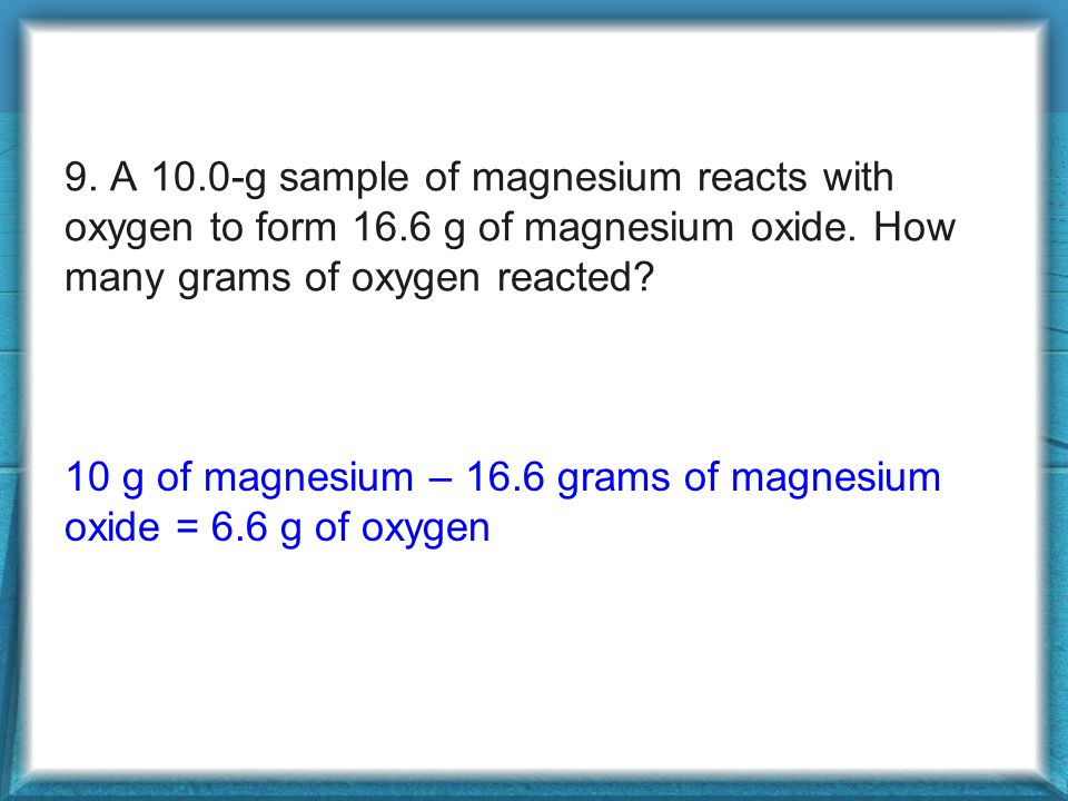 9. A 10. 0-g sample of magnesium reacts with oxygen to form 16