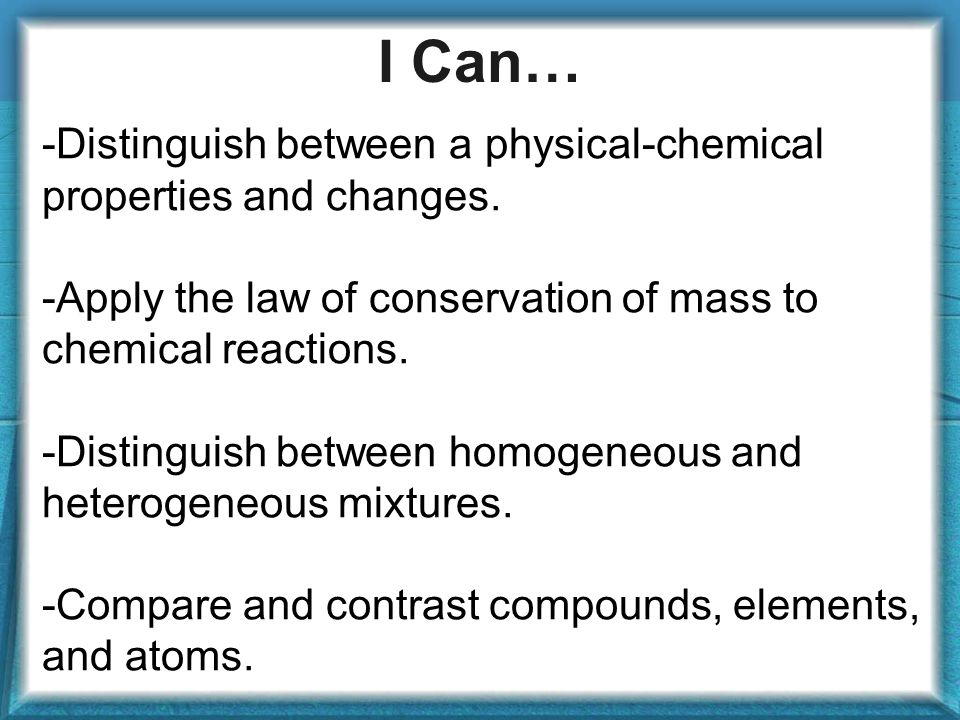 I Can… -Distinguish between a physical-chemical properties and changes. -Apply the law of conservation of mass to chemical reactions.
