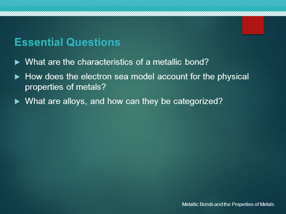 Essential Questions What are the characteristics of a metallic bond
