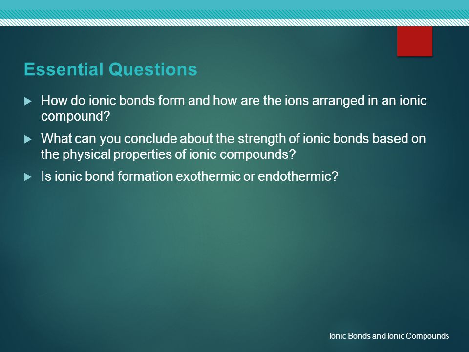 Essential Questions How do ionic bonds form and how are the ions arranged in an ionic compound