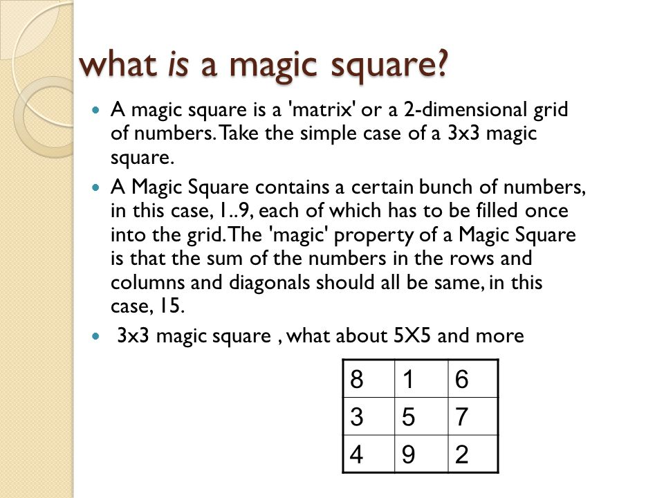 what is a magic square A magic square is a matrix or a 2-dimensional grid of numbers. Take the simple case of a 3x3 magic square.