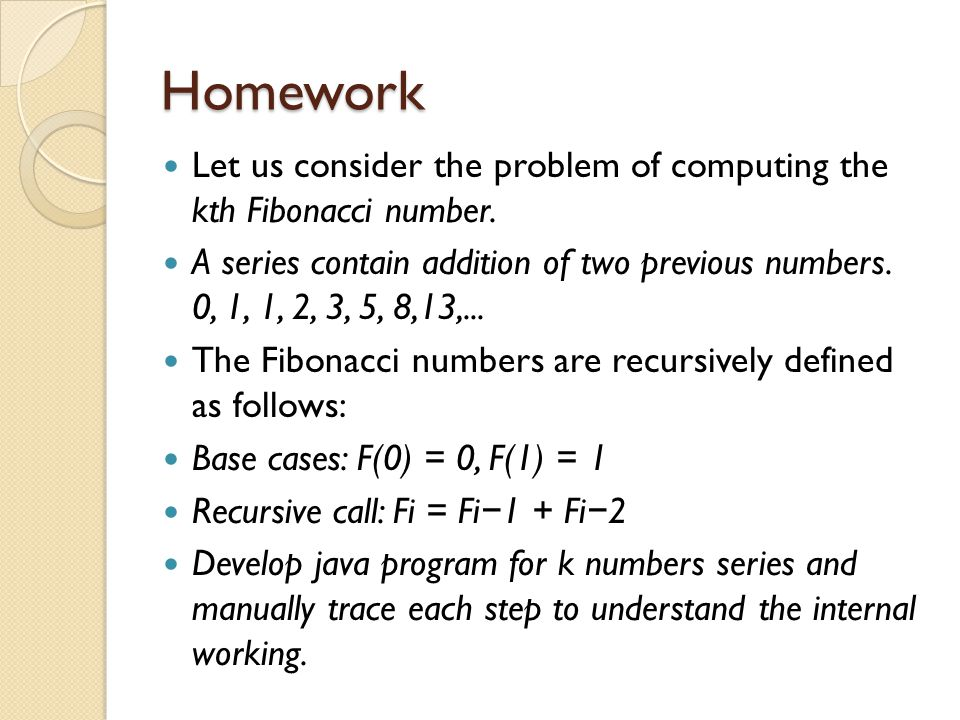 Homework Let us consider the problem of computing the kth Fibonacci number.
