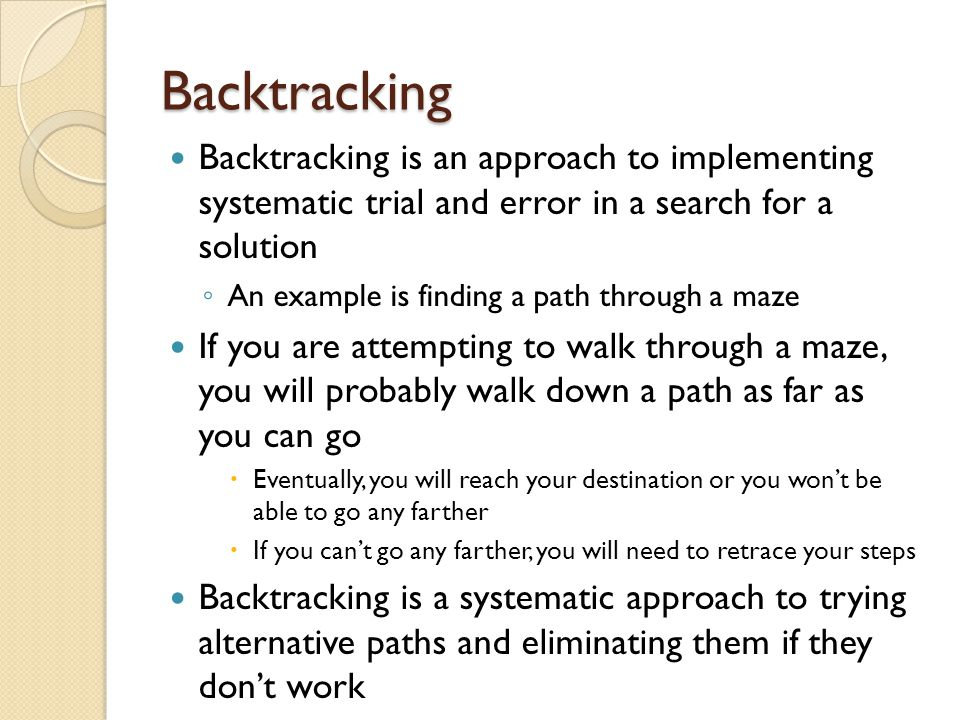Backtracking Backtracking is an approach to implementing systematic trial and error in a search for a solution.