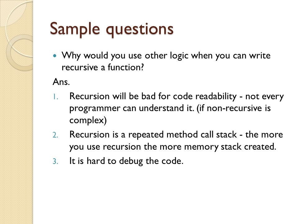 Sample questions Why would you use other logic when you can write recursive a function Ans.