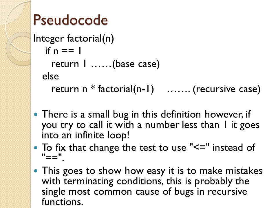 Pseudocode Integer factorial(n) if n == 1 return 1 ……(base case) else