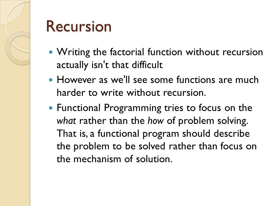 Recursion Writing the factorial function without recursion actually isn t that difficult.