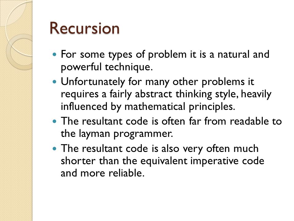 Recursion For some types of problem it is a natural and powerful technique.