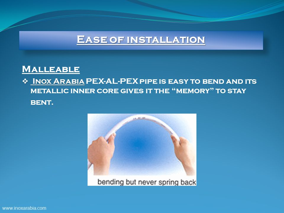 Ease of installation Malleable