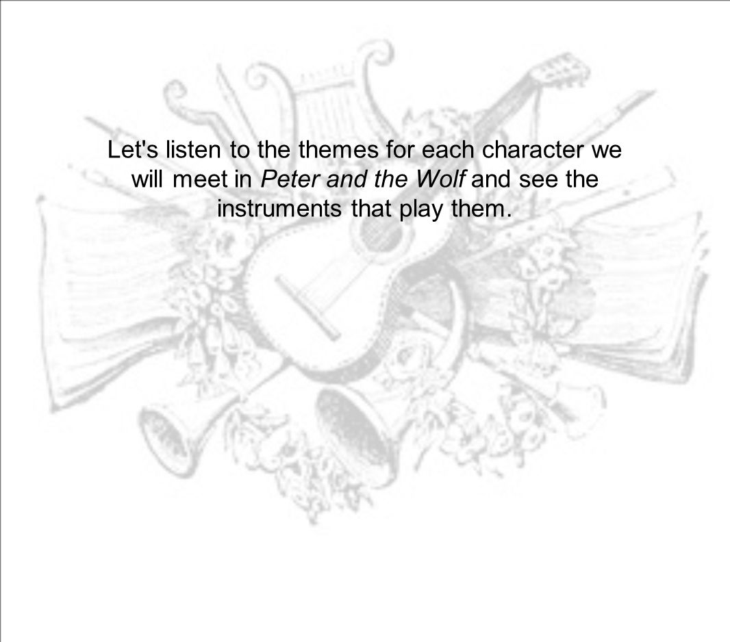 Let s listen to the themes for each character we will meet in Peter and the Wolf and see the instruments that play them.