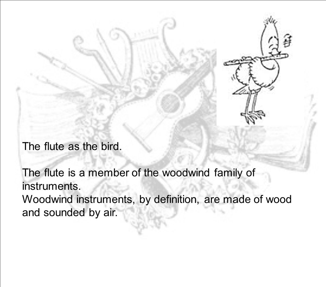 The flute as the bird. The flute is a member of the woodwind family of instruments.