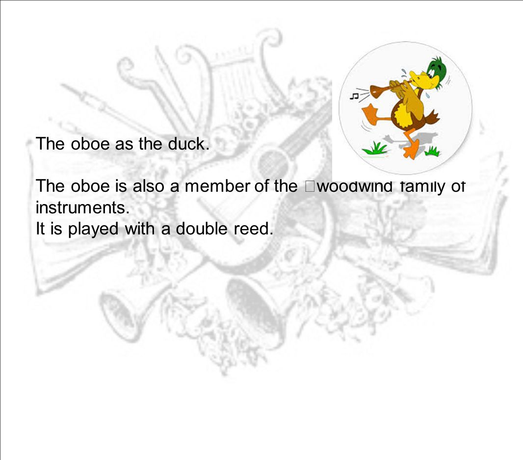 The oboe as the duck. The oboe is also a member of the woodwind family of instruments.