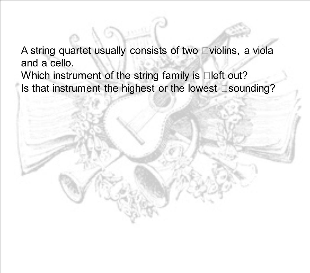 A string quartet usually consists of two violins, a viola and a cello.