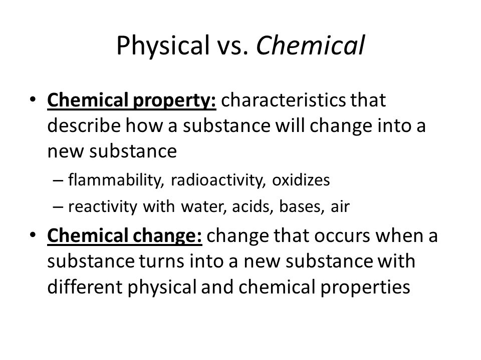 Physical vs. Chemical Chemical property: characteristics that describe how a substance will change into a new substance.