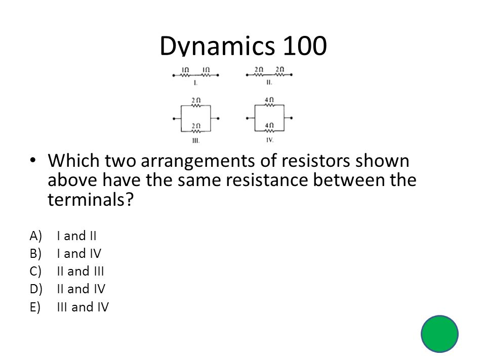 Dynamics 100 Which two arrangements of resistors shown above have the same resistance between the terminals