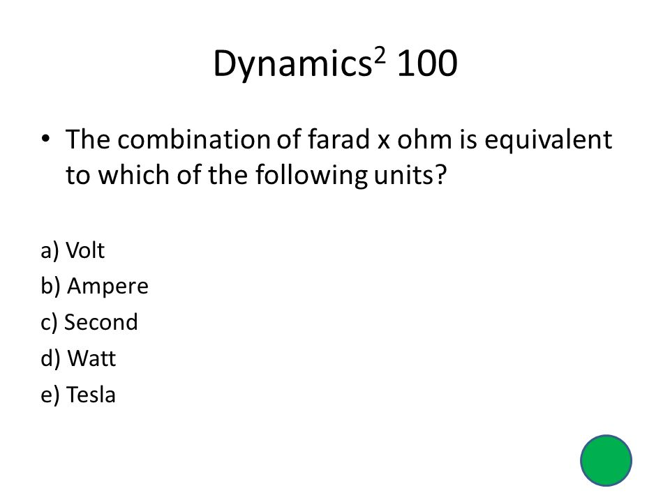 Dynamics2 100 The combination of farad x ohm is equivalent to which of the following units a) Volt.