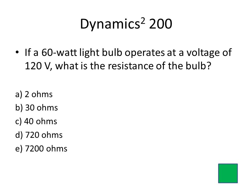 Dynamics2 200 If a 60-watt light bulb operates at a voltage of 120 V, what is the resistance of the bulb