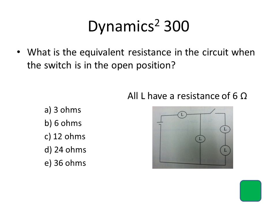 Dynamics2 300 What is the equivalent resistance in the circuit when the switch is in the open position
