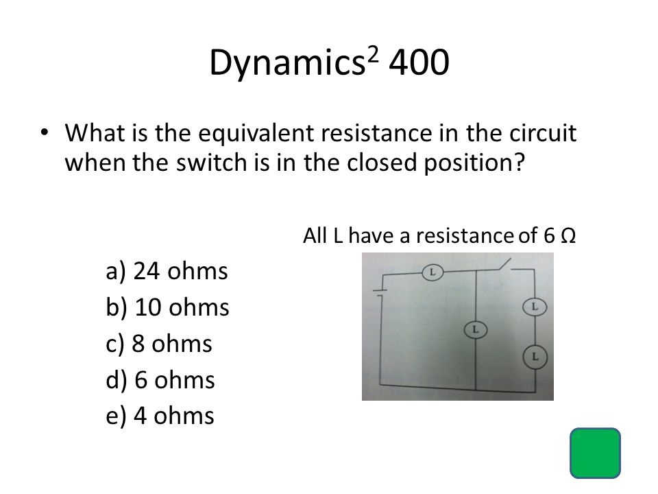 Dynamics2 400 What is the equivalent resistance in the circuit when the switch is in the closed position