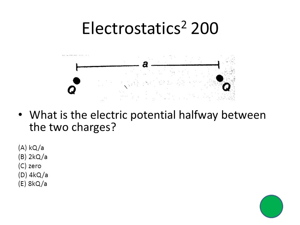 Electrostatics2 200 What is the electric potential halfway between the two charges (A) kQ/a. (B) 2kQ/a.