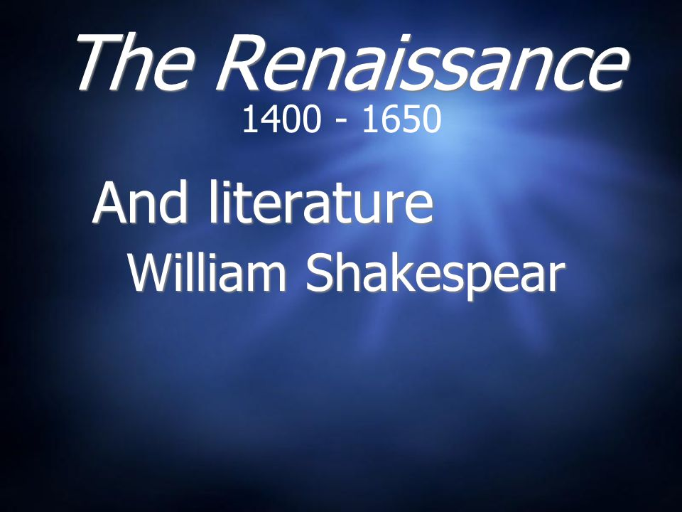The Renaissance 1400 - 1650 And literature William Shakespear