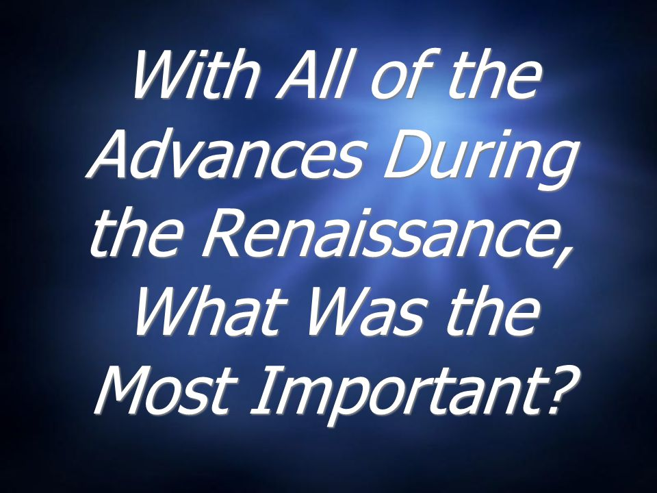 With All of the Advances During the Renaissance, What Was the Most Important