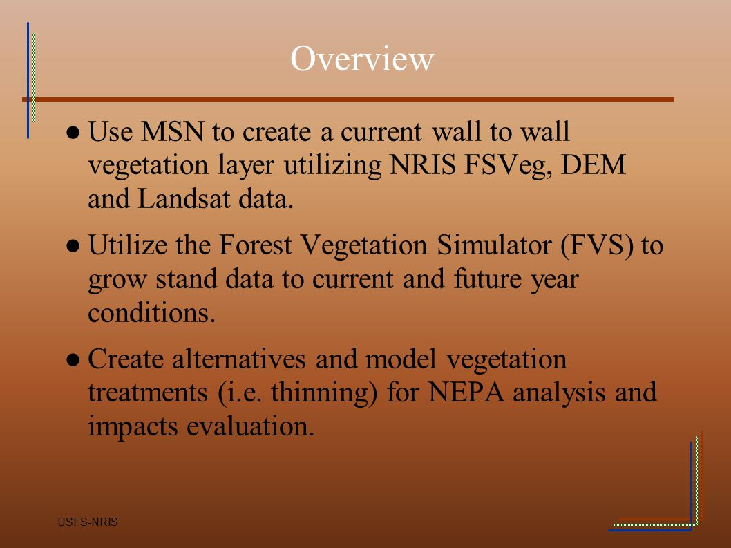 Overview Use MSN to create a current wall to wall vegetation layer utilizing NRIS FSVeg, DEM and Landsat data.