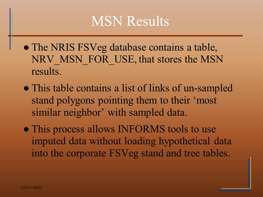 MSN Results The NRIS FSVeg database contains a table, NRV_MSN_FOR_USE, that stores the MSN results.