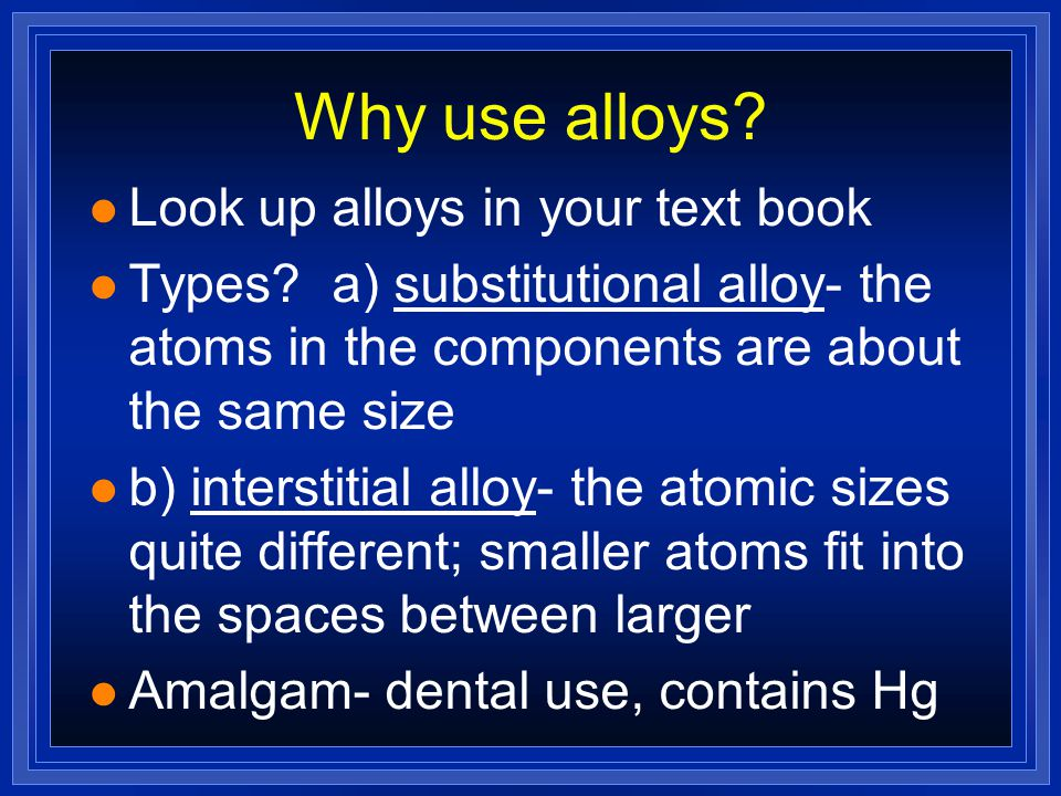 Why use alloys Look up alloys in your text book