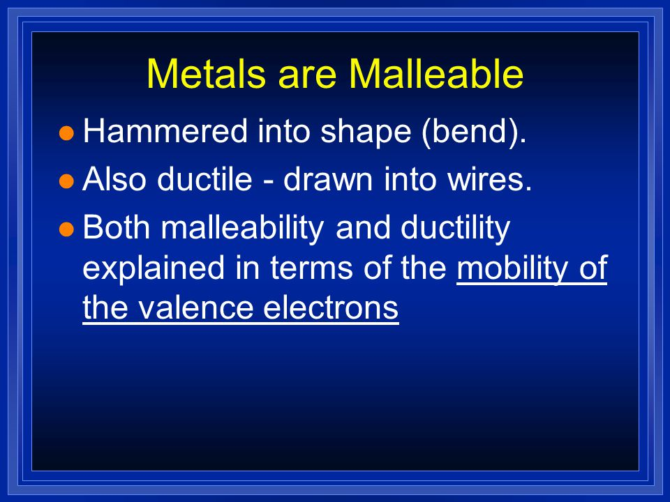 Metals are Malleable Hammered into shape (bend).