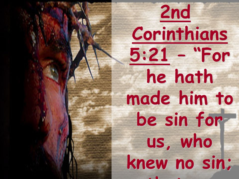 2nd Corinthians 5:21 – For he hath made him to be sin for us, who knew no sin; that we might be made the righteousness of God in him.