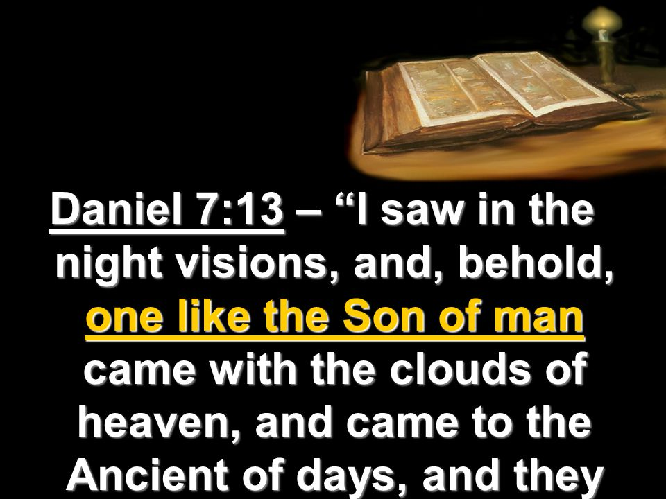 Daniel 7:13 – I saw in the night visions, and, behold, one like the Son of man came with the clouds of heaven, and came to the Ancient of days, and they brought him near before him.