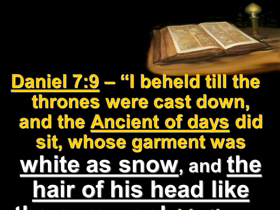 Daniel 7:9 – I beheld till the thrones were cast down, and the Ancient of days did sit, whose garment was white as snow, and the hair of his head like the pure wool: his throne was like the fiery flame, and his wheels as burning fire.