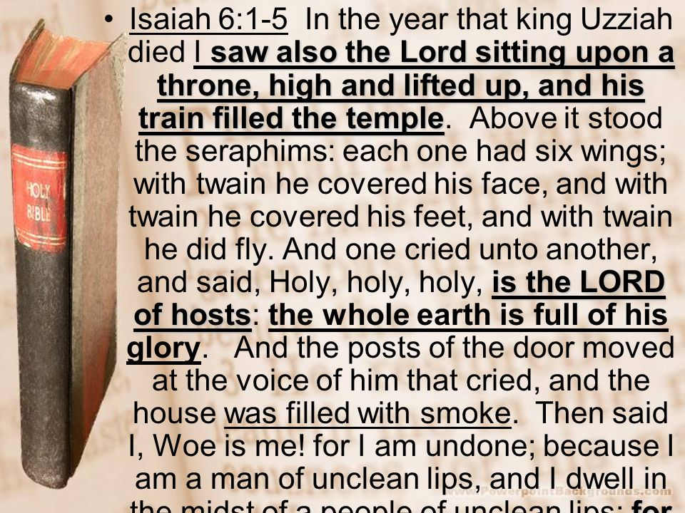Isaiah 6:1-5 In the year that king Uzziah died I saw also the Lord sitting upon a throne, high and lifted up, and his train filled the temple.