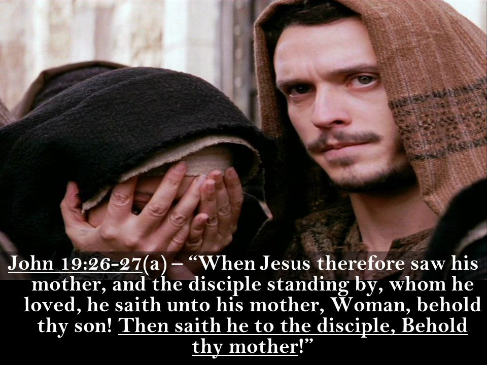 John 19:26-27(a) – When Jesus therefore saw his mother, and the disciple standing by, whom he loved, he saith unto his mother, Woman, behold thy son.
