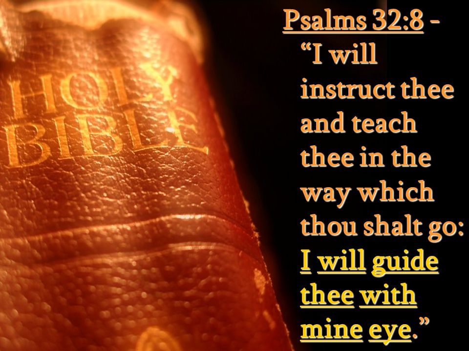 Psalms 32:8 - I will instruct thee and teach thee in the way which thou shalt go: I will guide thee with mine eye.